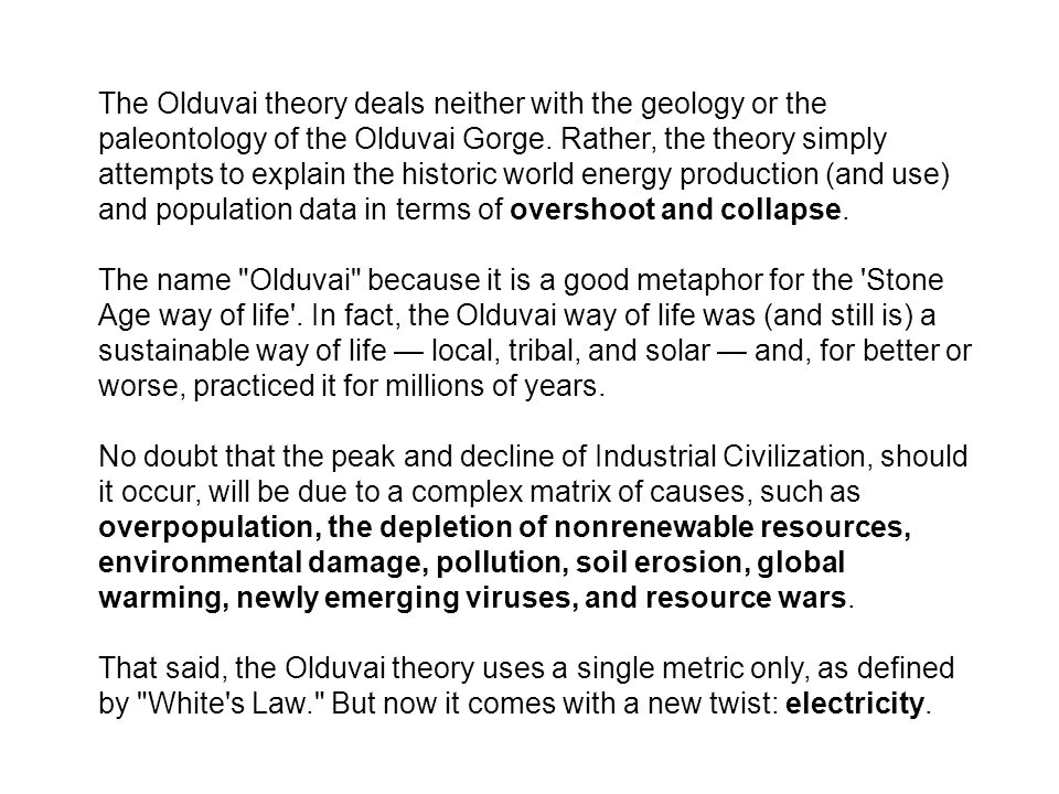The Olduvai theory deals neither with the geology or the paleontology of the Olduvai Gorge. Rather, the theory simply attempts to explain the historic world energy production (and use) and population data in terms of overshoot and collapse.