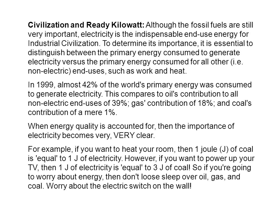 Civilization and Ready Kilowatt: Although the fossil fuels are still very important, electricity is the indispensable end-use energy for Industrial Civilization. To determine its importance, it is essential to distinguish between the primary energy consumed to generate electricity versus the primary energy consumed for all other (i.e. non-electric) end-uses, such as work and heat.