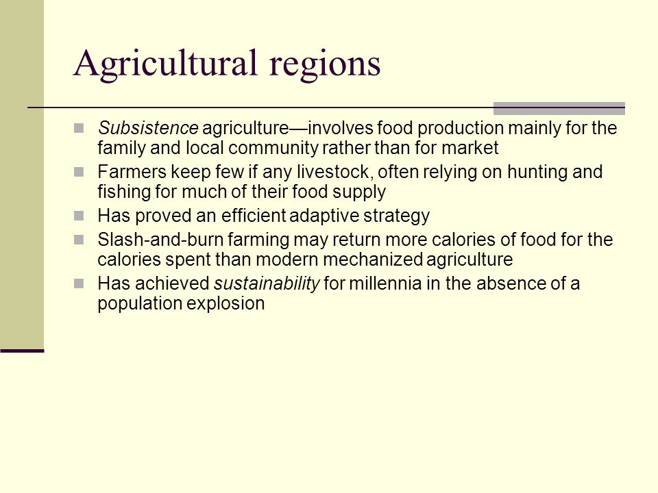 Agricultural regions Subsistence agriculture—involves food production mainly for the family and local community rather than for market.