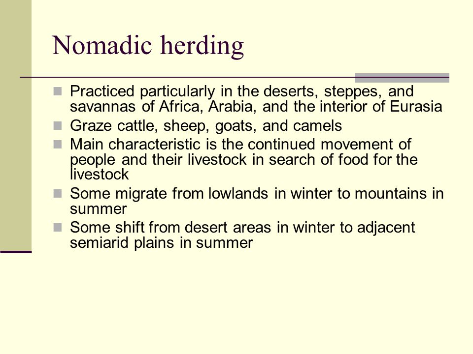 Nomadic herding Practiced particularly in the deserts, steppes, and savannas of Africa, Arabia, and the interior of Eurasia.