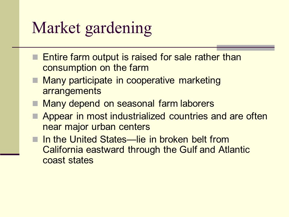 Market gardening Entire farm output is raised for sale rather than consumption on the farm. Many participate in cooperative marketing arrangements.