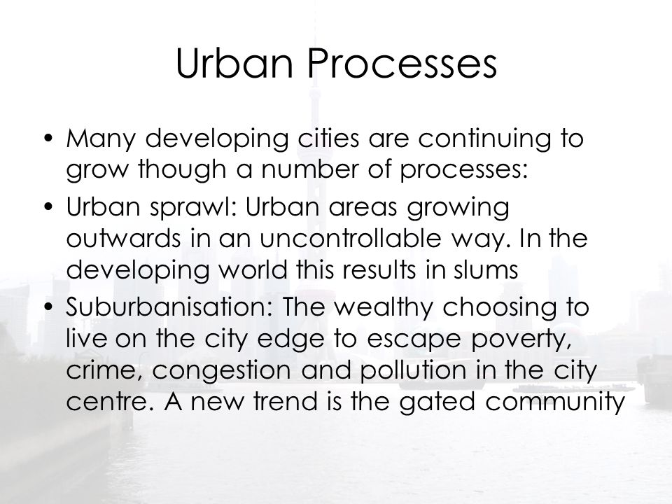 Urban Processes Many developing cities are continuing to grow though a number of processes: