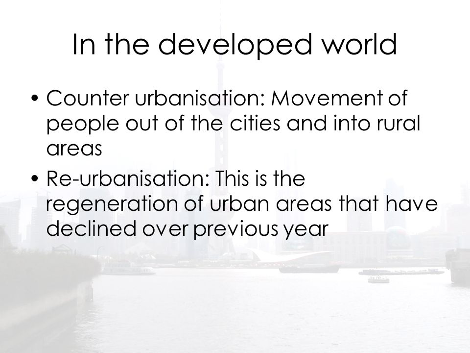 In the developed world Counter urbanisation: Movement of people out of the cities and into rural areas.