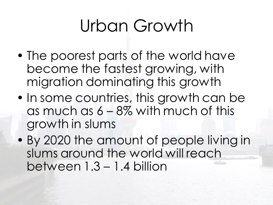 Urban Growth The poorest parts of the world have become the fastest growing, with migration dominating this growth.