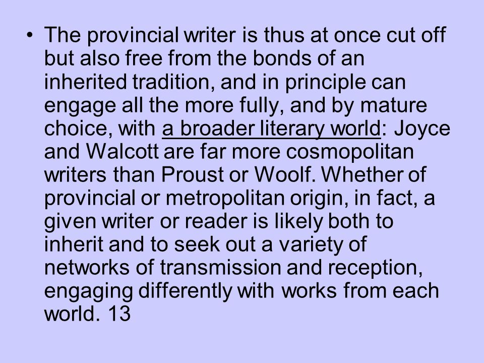 The provincial writer is thus at once cut off but also free from the bonds of an inherited tradition, and in principle can engage all the more fully, and by mature choice, with a broader literary world: Joyce and Walcott are far more cosmopolitan writers than Proust or Woolf.