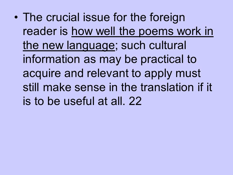 The crucial issue for the foreign reader is how well the poems work in the new language; such cultural information as may be practical to acquire and relevant to apply must still make sense in the translation if it is to be useful at all.