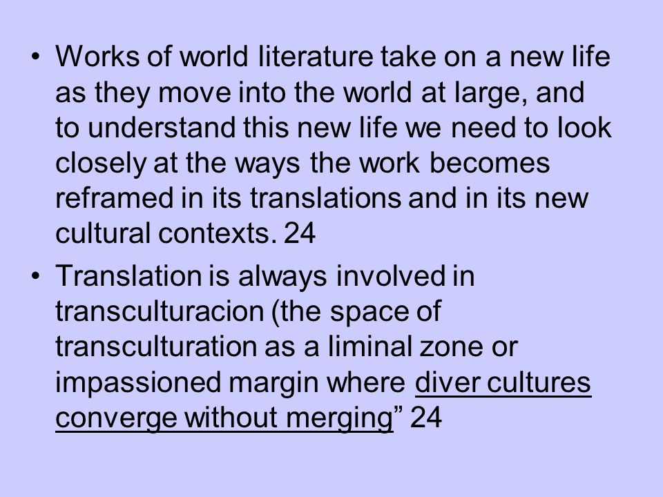Works of world literature take on a new life as they move into the world at large, and to understand this new life we need to look closely at the ways the work becomes reframed in its translations and in its new cultural contexts. 24