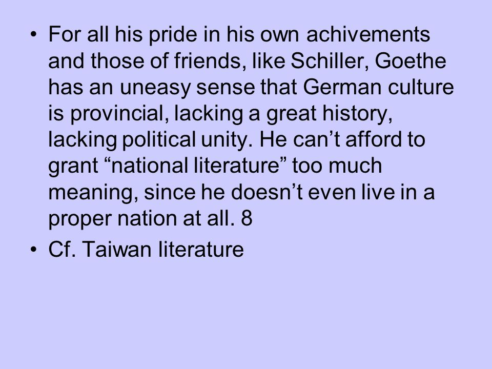 For all his pride in his own achivements and those of friends, like Schiller, Goethe has an uneasy sense that German culture is provincial, lacking a great history, lacking political unity. He can't afford to grant national literature too much meaning, since he doesn't even live in a proper nation at all. 8