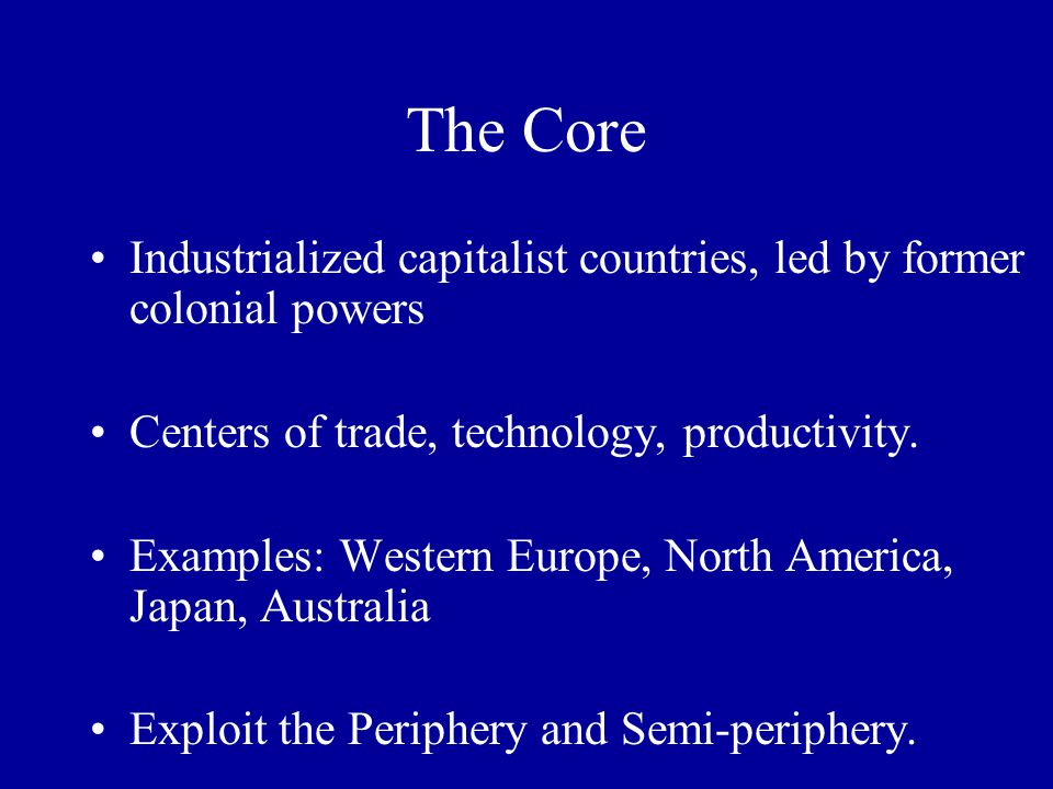 The Core Industrialized capitalist countries, led by former colonial powers. Centers of trade, technology, productivity.