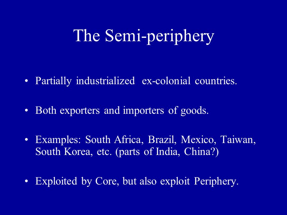 The Semi-periphery Partially industrialized ex-colonial countries.