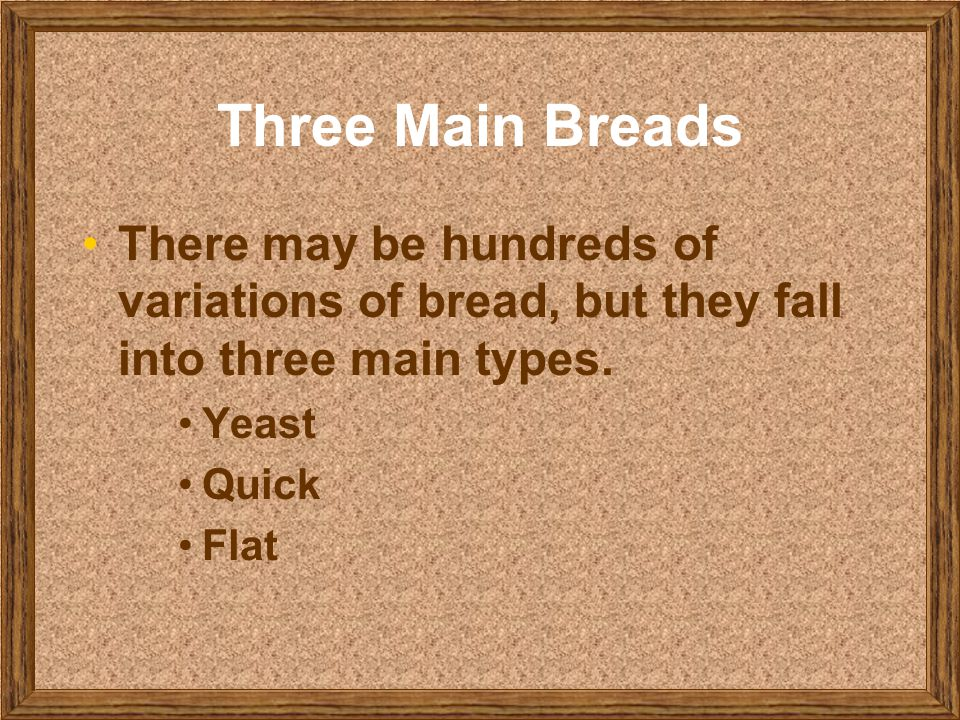 Three Main Breads There may be hundreds of variations of bread, but they fall into three main types.