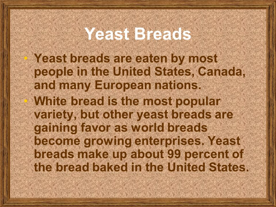 Yeast Breads Yeast breads are eaten by most people in the United States, Canada, and many European nations.