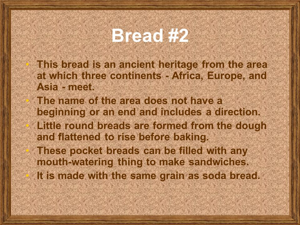 Bread #2 This bread is an ancient heritage from the area at which three continents - Africa, Europe, and Asia - meet.