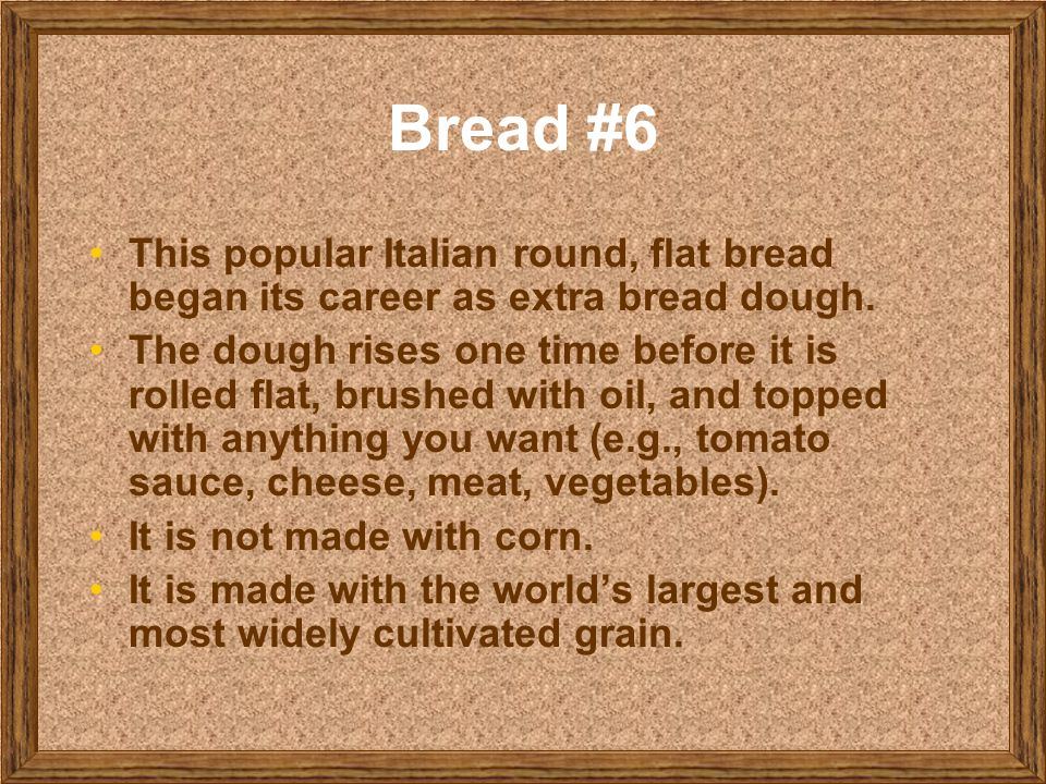 Bread #6 This popular Italian round, flat bread began its career as extra bread dough.