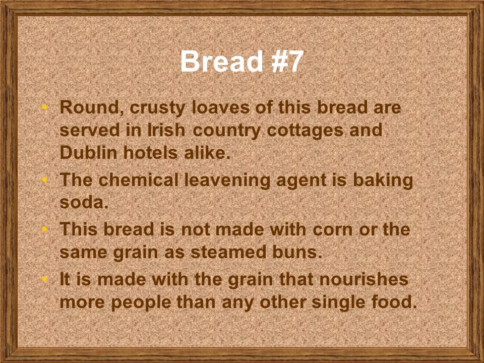 Bread #7 Round, crusty loaves of this bread are served in Irish country cottages and Dublin hotels alike.