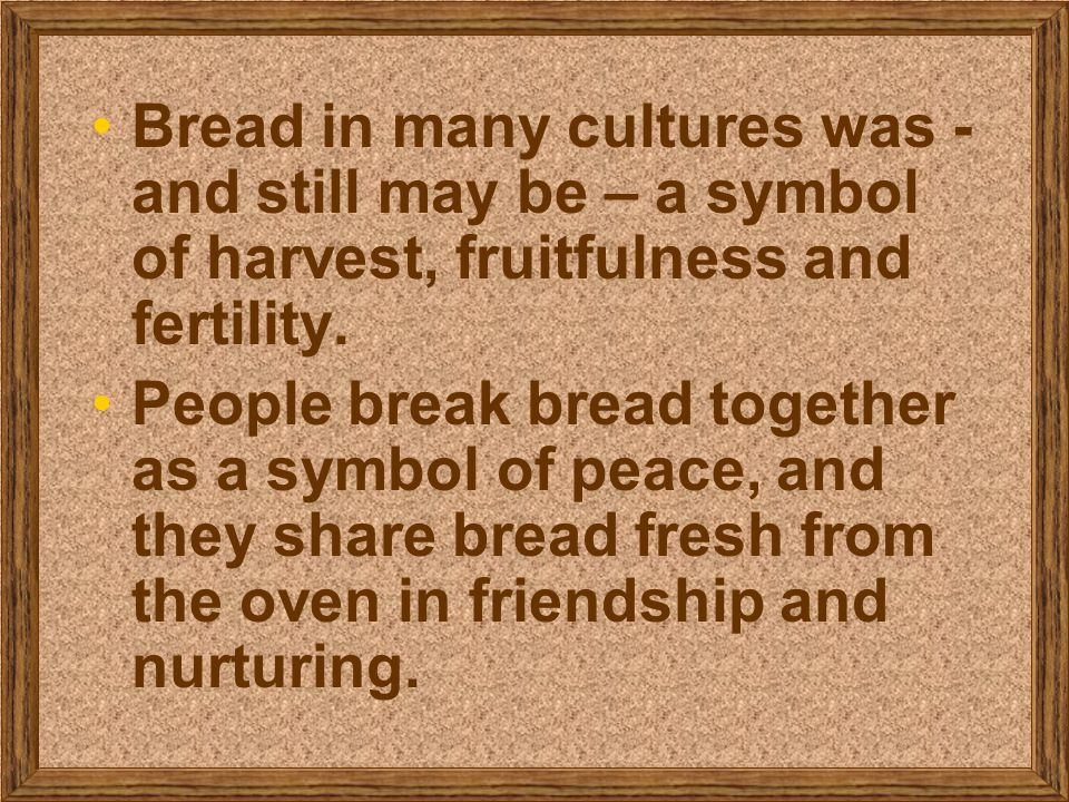 Bread in many cultures was - and still may be – a symbol of harvest, fruitfulness and fertility.