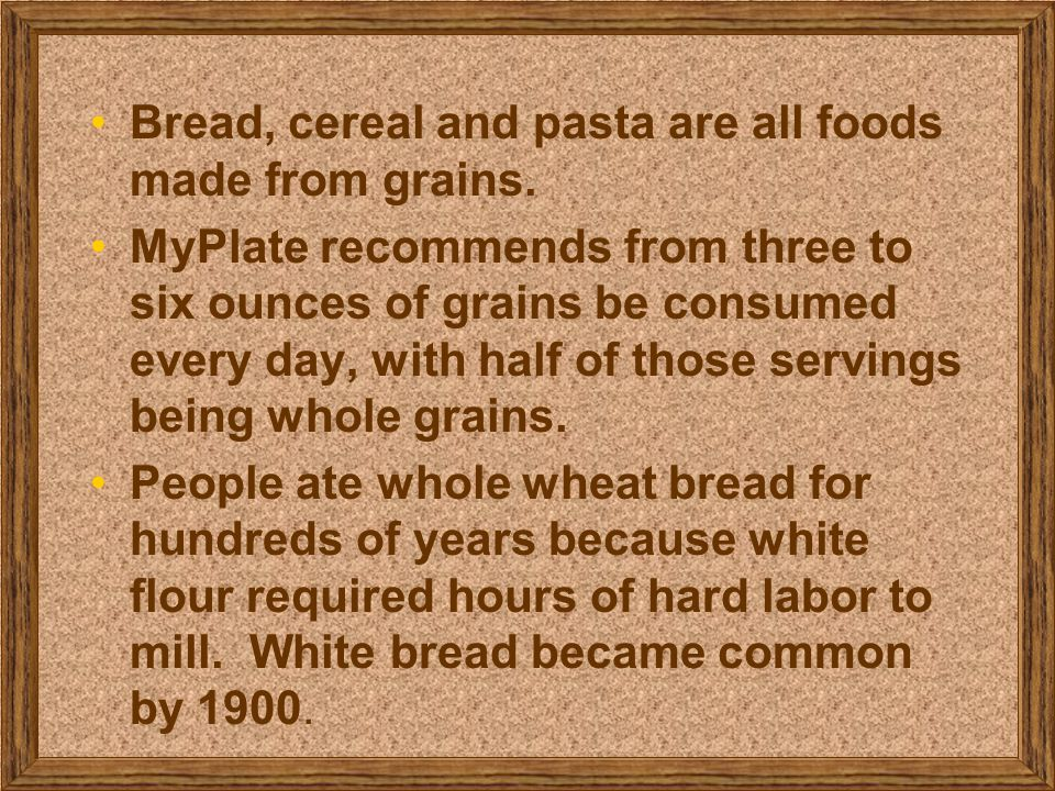 Bread, cereal and pasta are all foods made from grains.