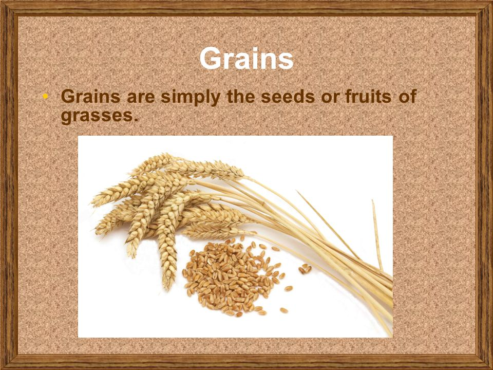 Grains Grains are simply the seeds or fruits of grasses.