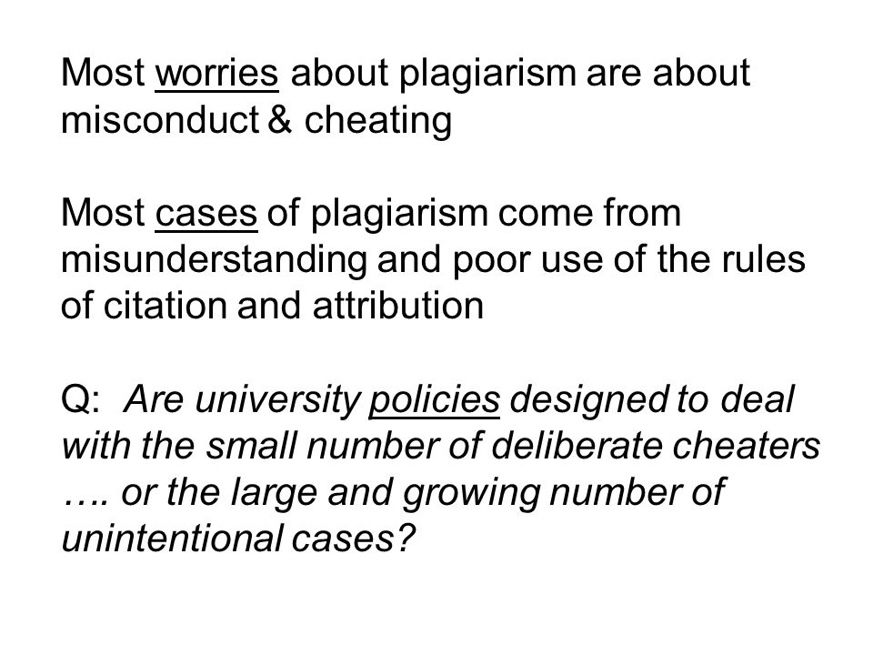 Most worries about plagiarism are about misconduct & cheating Most cases of plagiarism come from misunderstanding and poor use of the rules of citation and attribution Q: Are university policies designed to deal with the small number of deliberate cheaters ….