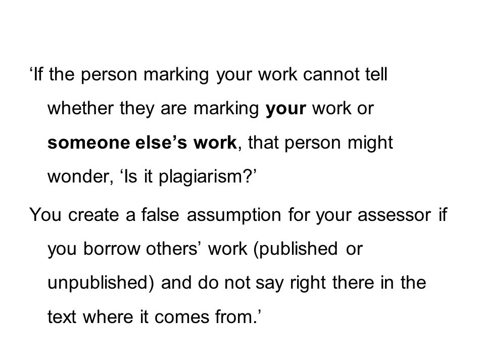 'If the person marking your work cannot tell whether they are marking your work or someone else's work, that person might wonder, 'Is it plagiarism '