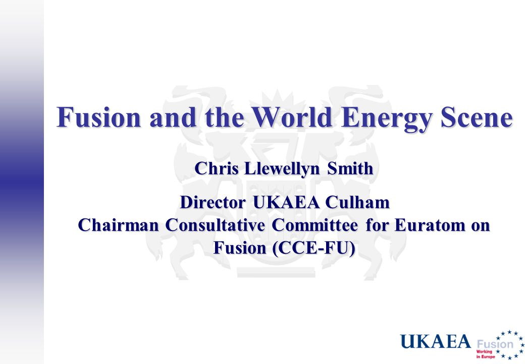 Fusion and the World Energy Scene Chris Llewellyn Smith Director UKAEA Culham Chairman Consultative Committee for Euratom on Fusion (CCE-FU)
