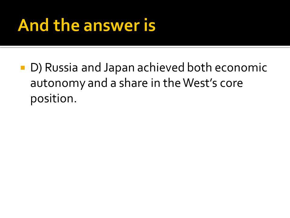 And the answer is D) Russia and Japan achieved both economic autonomy and a share in the West's core position.