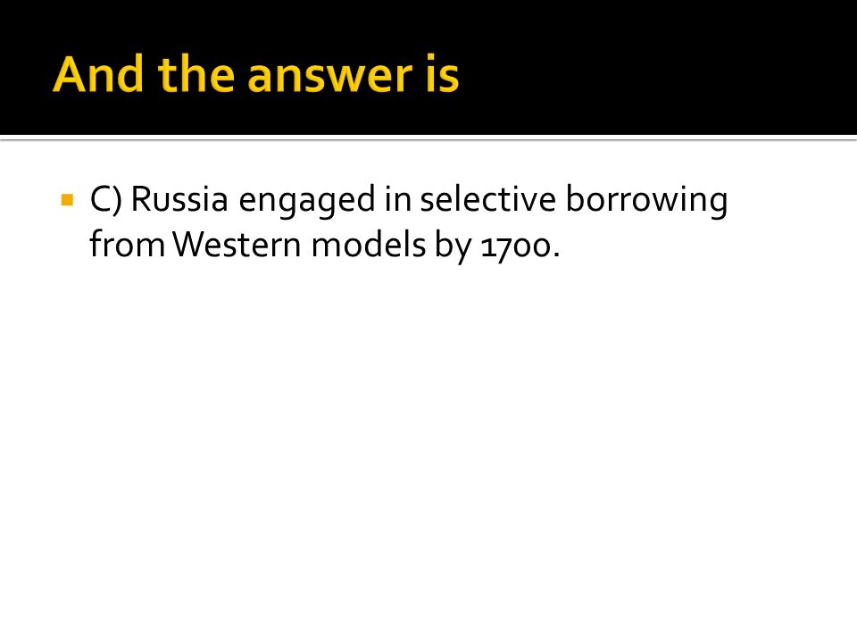 And the answer is C) Russia engaged in selective borrowing from Western models by 1700.