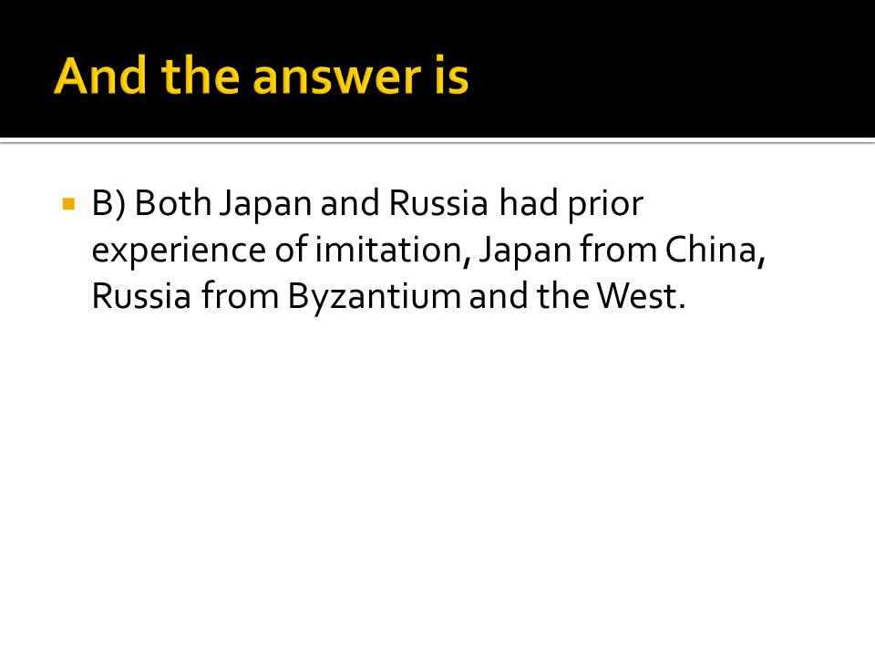 And the answer is B) Both Japan and Russia had prior experience of imitation, Japan from China, Russia from Byzantium and the West.