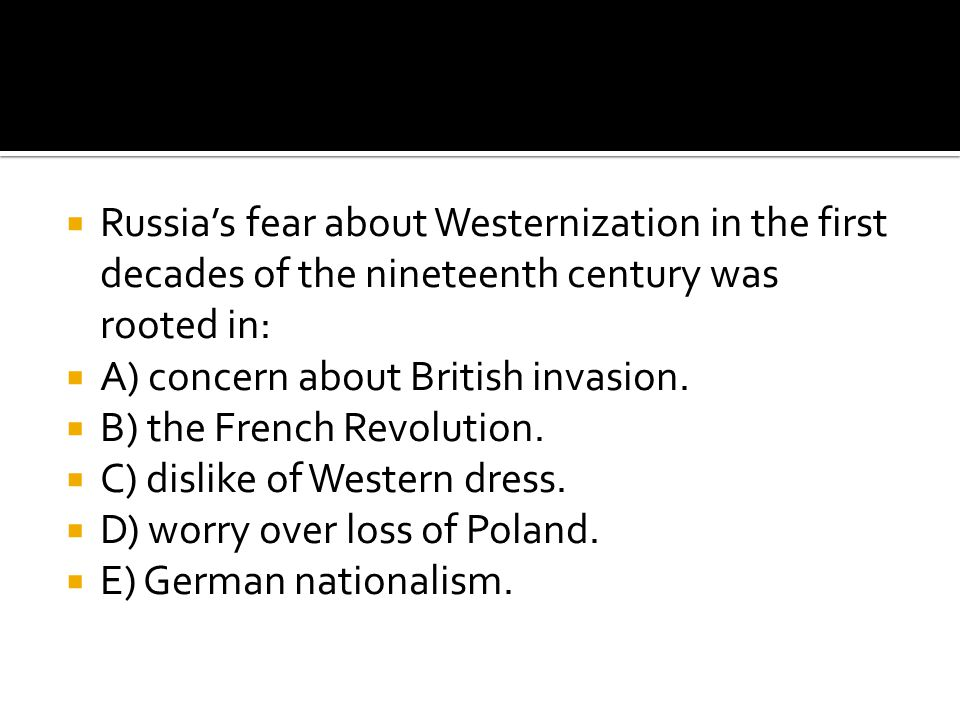 Russia's fear about Westernization in the first decades of the nineteenth century was rooted in: