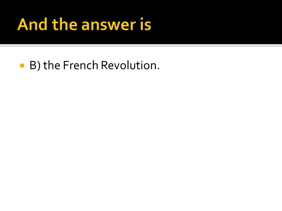 And the answer is B) the French Revolution.