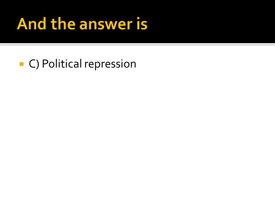 And the answer is C) Political repression