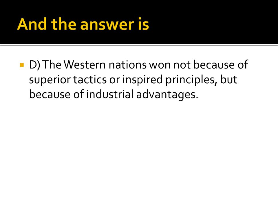 And the answer is D) The Western nations won not because of superior tactics or inspired principles, but because of industrial advantages.