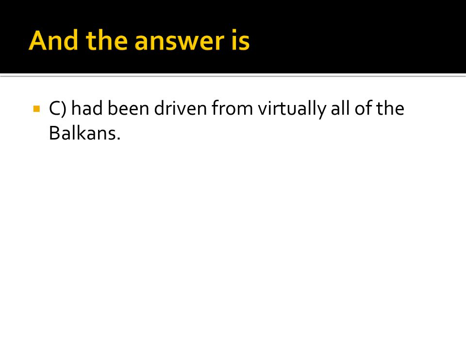 And the answer is C) had been driven from virtually all of the Balkans.