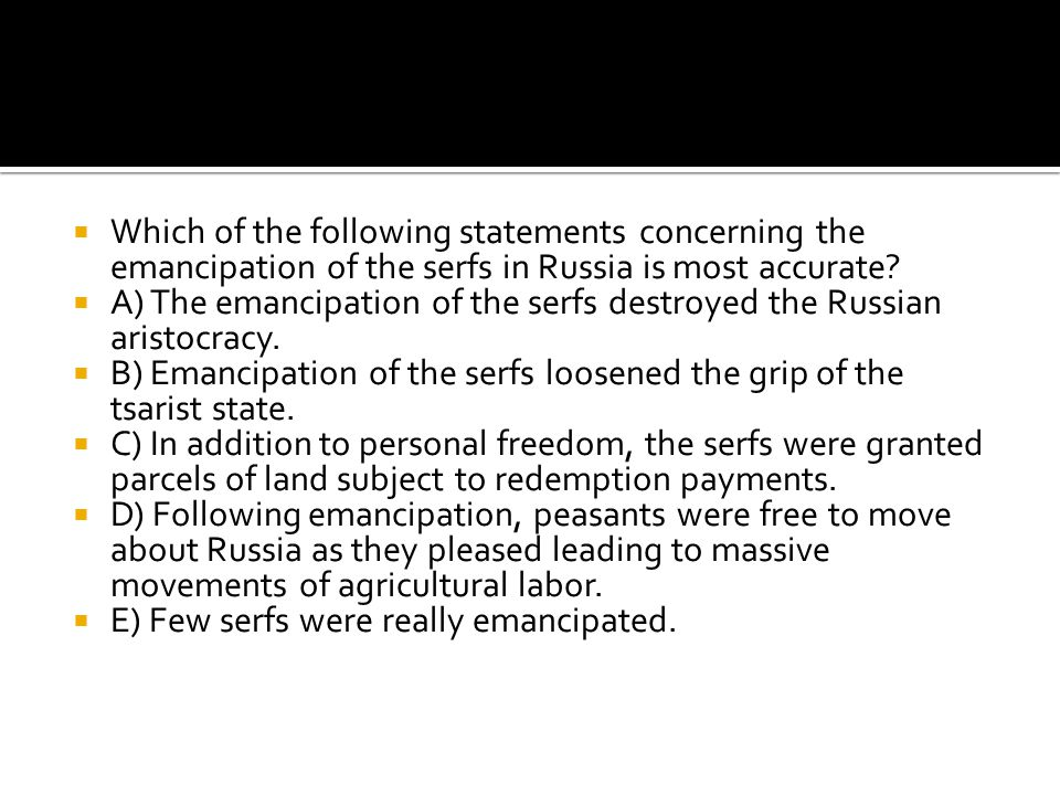 Which of the following statements concerning the emancipation of the serfs in Russia is most accurate