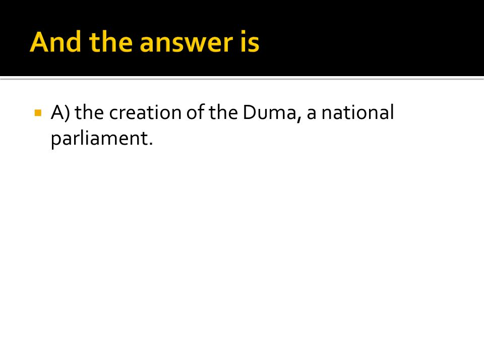 And the answer is A) the creation of the Duma, a national parliament.