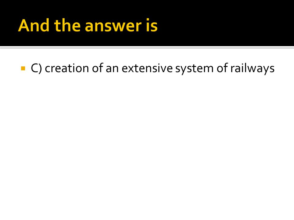 And the answer is C) creation of an extensive system of railways