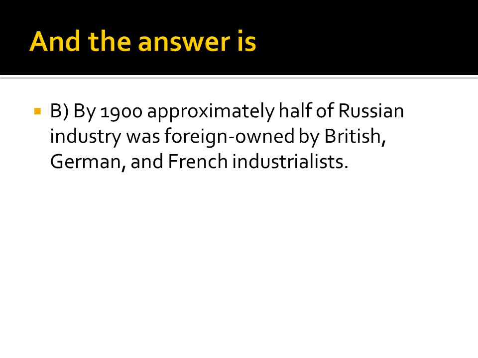 And the answer is B) By 1900 approximately half of Russian industry was foreign-owned by British, German, and French industrialists.
