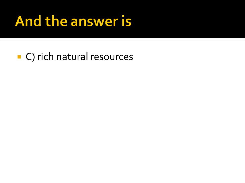 And the answer is C) rich natural resources
