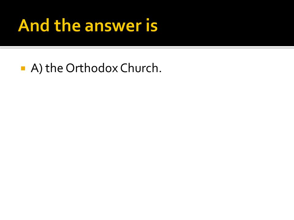 And the answer is A) the Orthodox Church.
