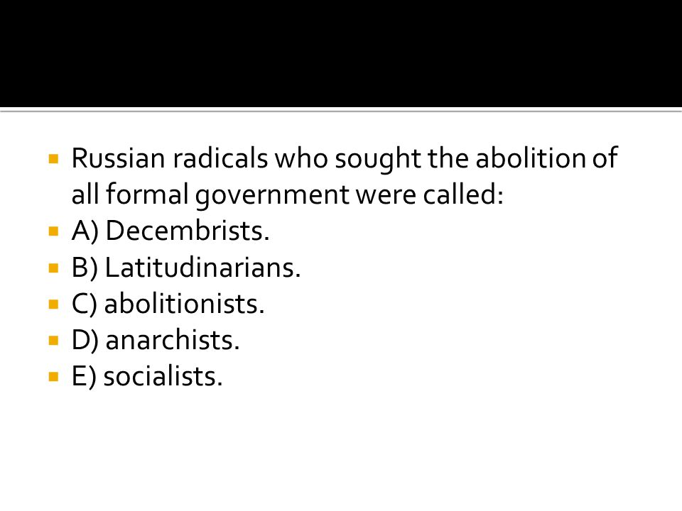 Russian radicals who sought the abolition of all formal government were called: