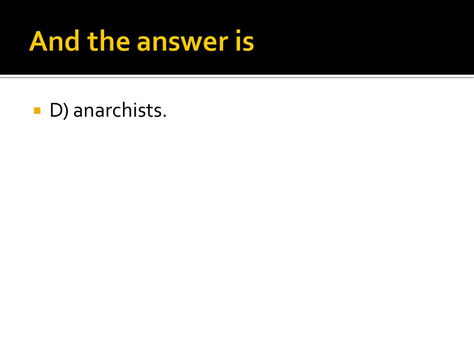 And the answer is D) anarchists.