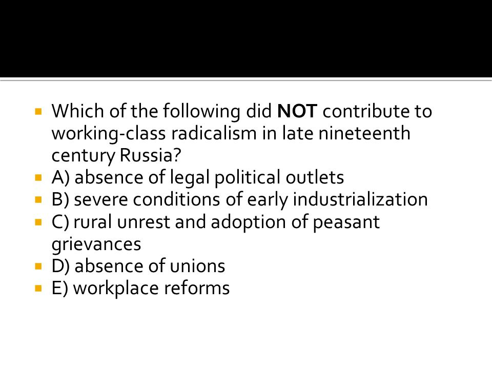 Which of the following did NOT contribute to working-class radicalism in late nineteenth century Russia
