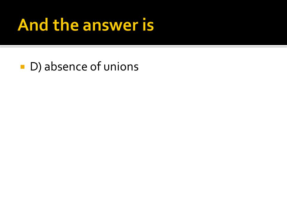 And the answer is D) absence of unions