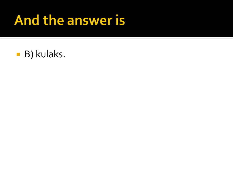 And the answer is B) kulaks.