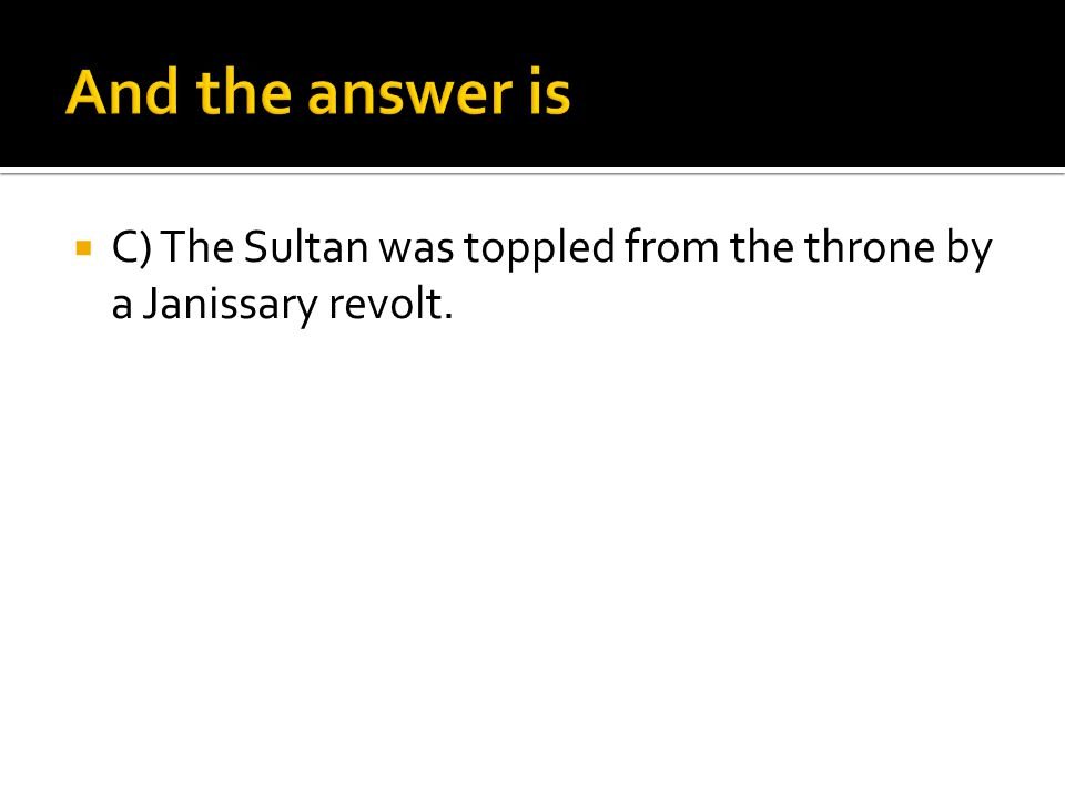 And the answer is C) The Sultan was toppled from the throne by a Janissary revolt.