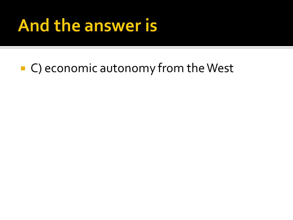 And the answer is C) economic autonomy from the West