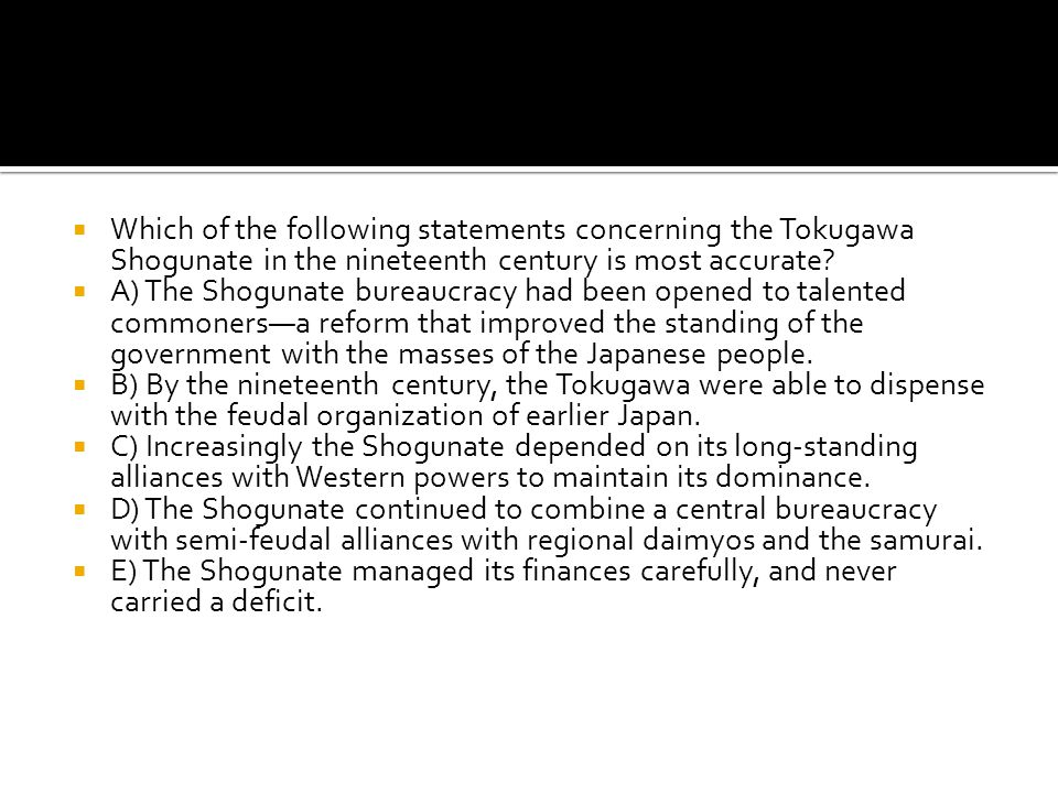 Which of the following statements concerning the Tokugawa Shogunate in the nineteenth century is most accurate