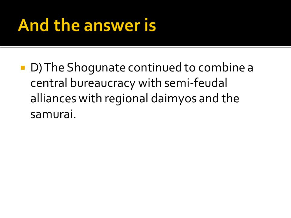 And the answer is D) The Shogunate continued to combine a central bureaucracy with semi-feudal alliances with regional daimyos and the samurai.