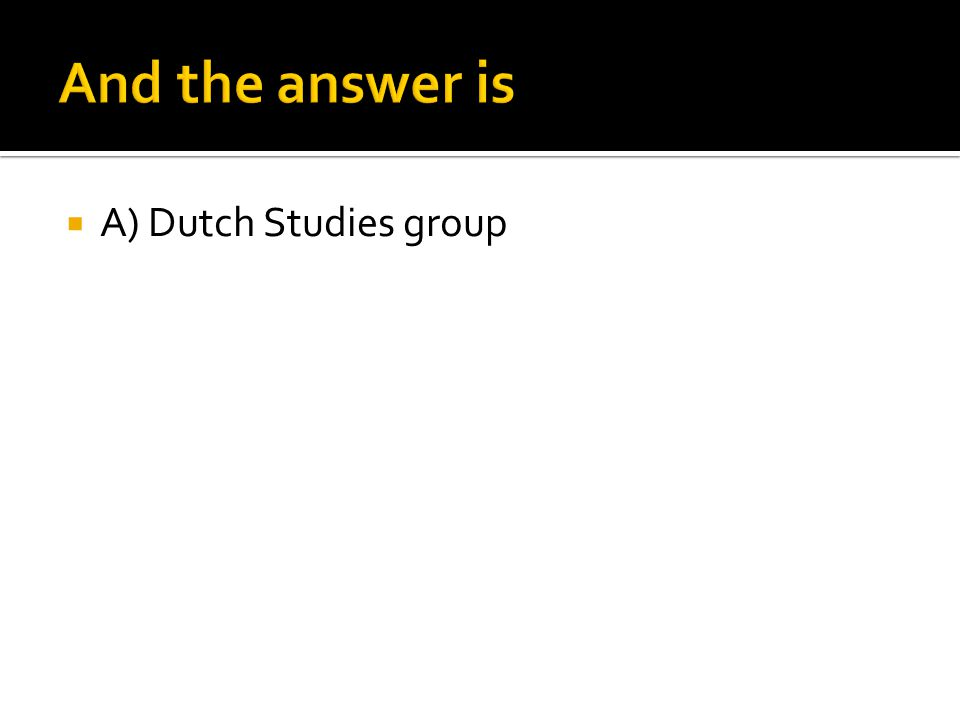 And the answer is A) Dutch Studies group