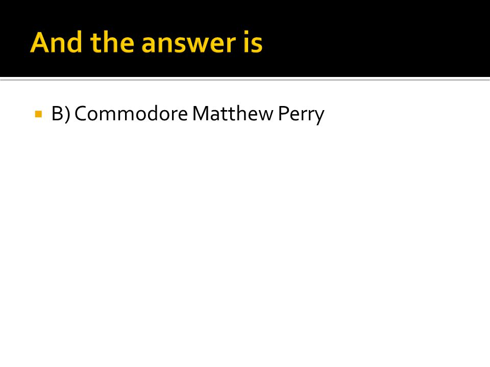 And the answer is B) Commodore Matthew Perry